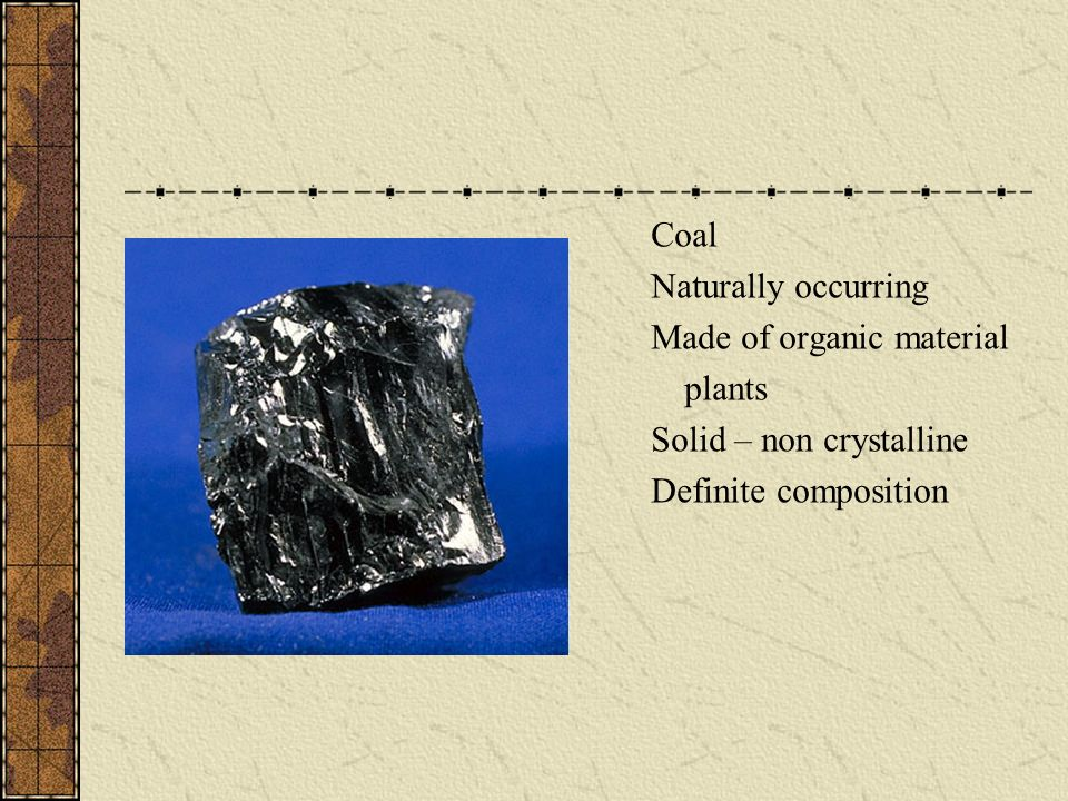 Coal Naturally occurring Made of organic material plants Solid – non crystalline Definite composition