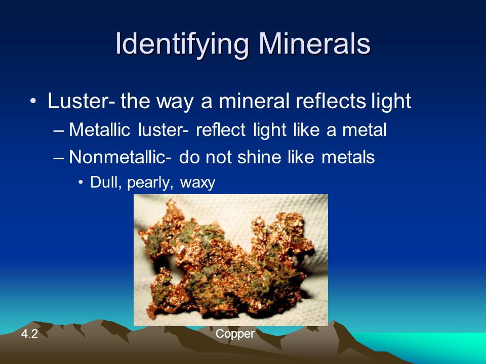 Identifying Minerals Luster- the way a mineral reflects light –Metallic luster- reflect light like a metal –Nonmetallic- do not shine like metals Dull, pearly, waxy 4.2Copper
