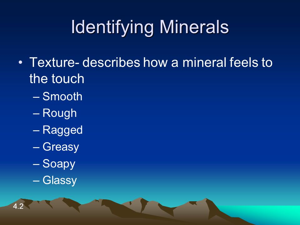 Identifying Minerals Texture- describes how a mineral feels to the touch –Smooth –Rough –Ragged –Greasy –Soapy –Glassy 4.2