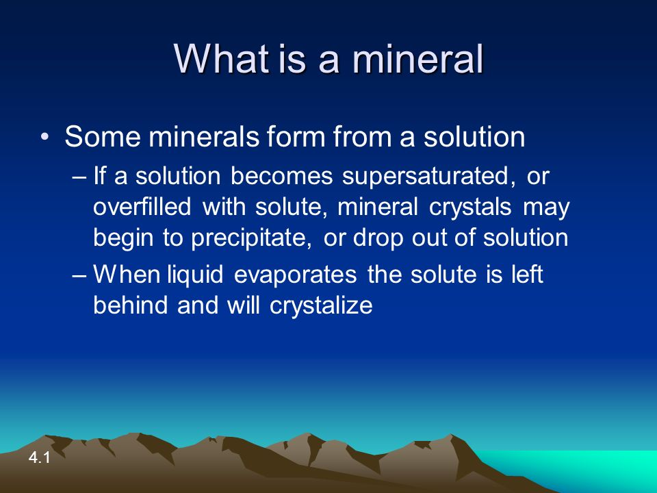 What is a mineral Some minerals form from a solution –If a solution becomes supersaturated, or overfilled with solute, mineral crystals may begin to precipitate, or drop out of solution –When liquid evaporates the solute is left behind and will crystalize 4.1