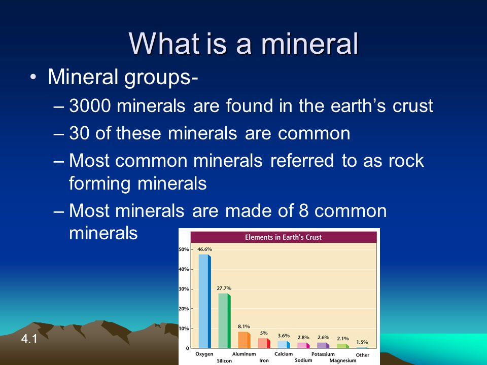 What is a mineral Mineral groups- –3000 minerals are found in the earth's crust –30 of these minerals are common –Most common minerals referred to as rock forming minerals –Most minerals are made of 8 common minerals 4.1