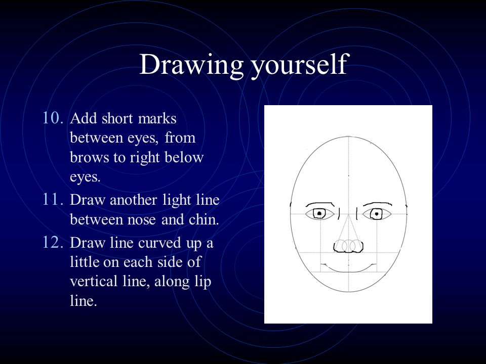 Drawing yourself 10. Add short marks between eyes, from brows to right below eyes.