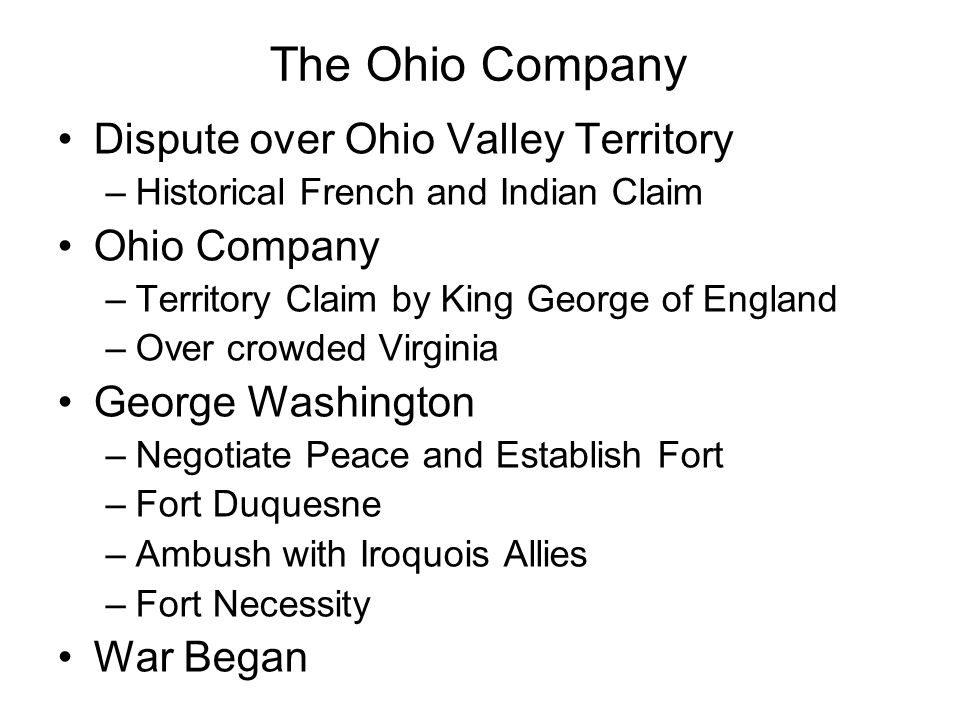 The Ohio Company Dispute over Ohio Valley Territory –Historical French and Indian Claim Ohio Company –Territory Claim by King George of England –Over crowded Virginia George Washington –Negotiate Peace and Establish Fort –Fort Duquesne –Ambush with Iroquois Allies –Fort Necessity War Began