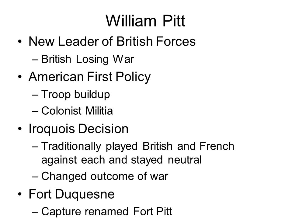 William Pitt New Leader of British Forces –British Losing War American First Policy –Troop buildup –Colonist Militia Iroquois Decision –Traditionally played British and French against each and stayed neutral –Changed outcome of war Fort Duquesne –Capture renamed Fort Pitt