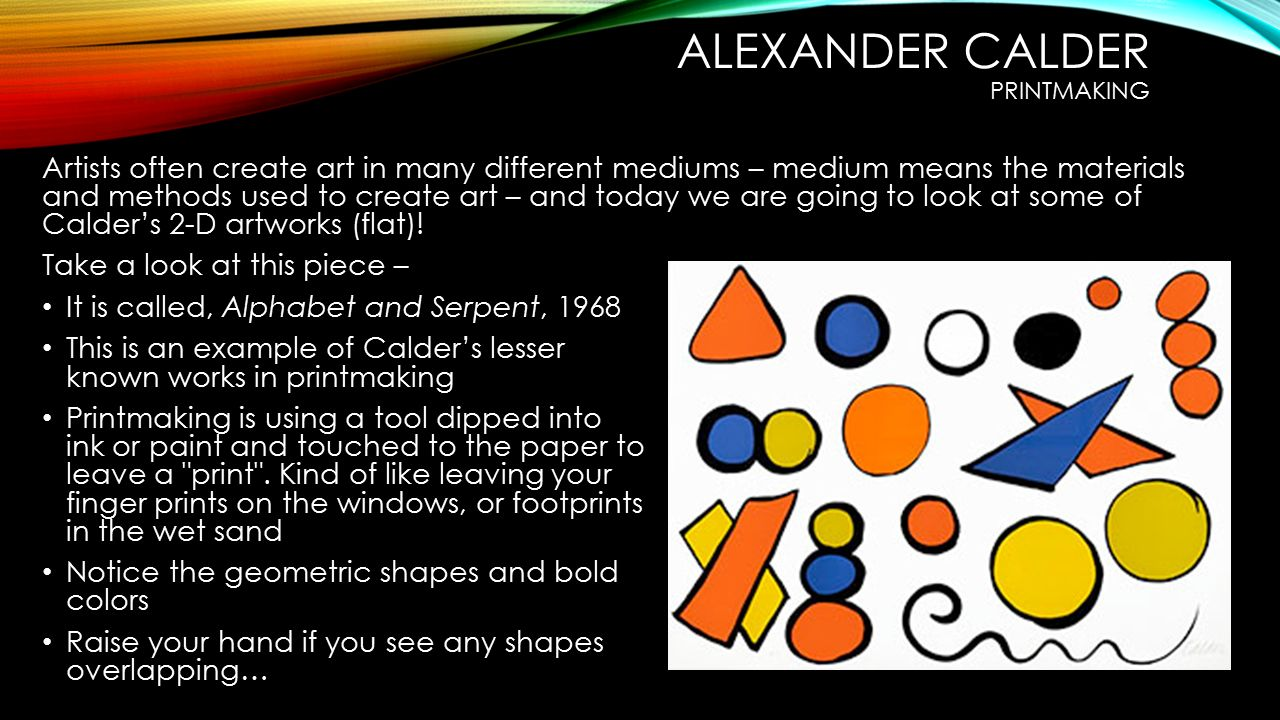 ALEXANDER CALDER PRINTMAKING Artists often create art in many different mediums – medium means the materials and methods used to create art – and today we are going to look at some of Calder's 2-D artworks (flat).