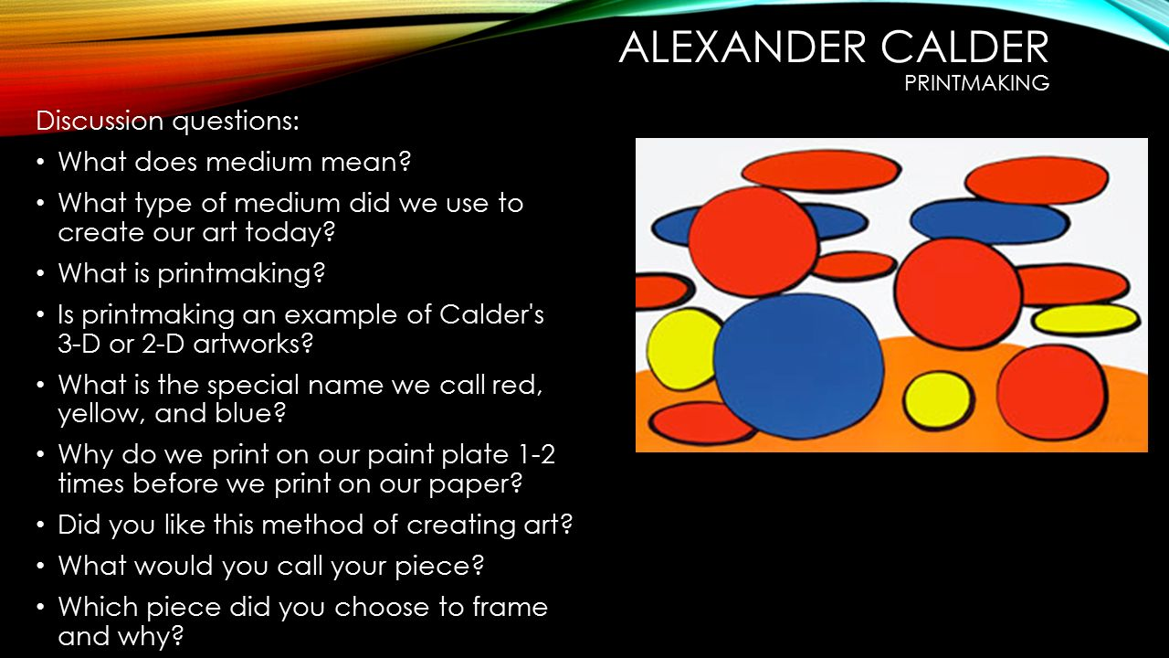 ALEXANDER CALDER PRINTMAKING Discussion questions: What does medium mean.