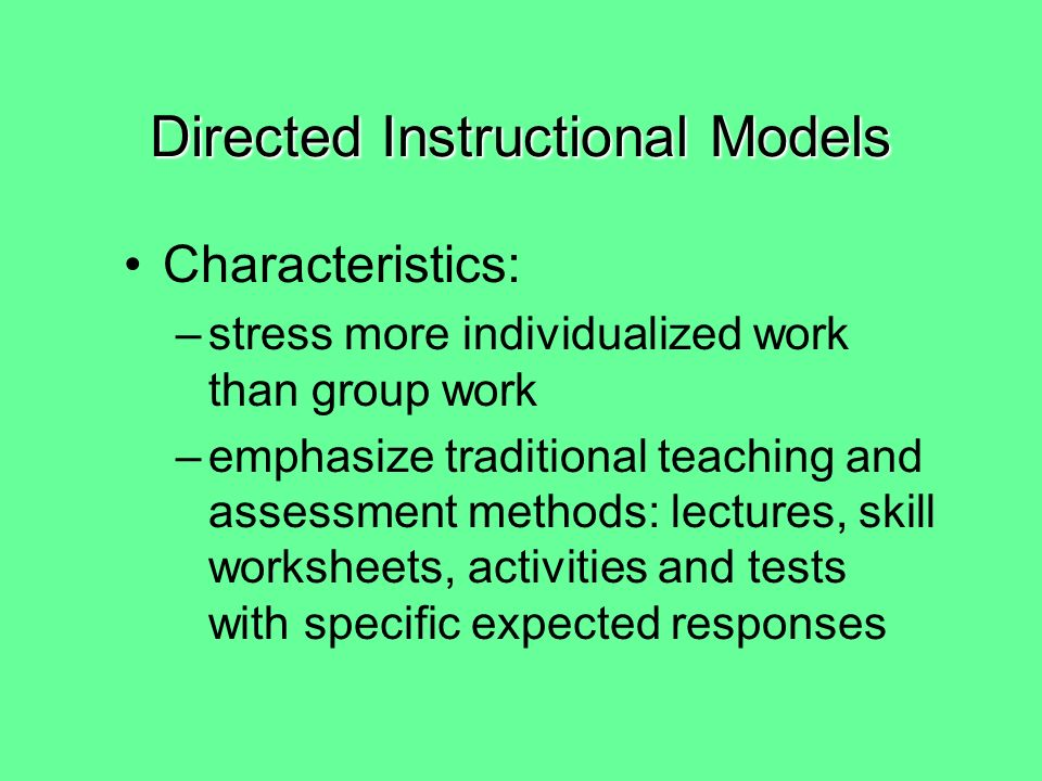 Directed Instructional Models Characteristics: –Focus on teaching sequences of skills that begin with lower-level skills and build to higher-level skills –clearly state skill objectives with test items matched to them