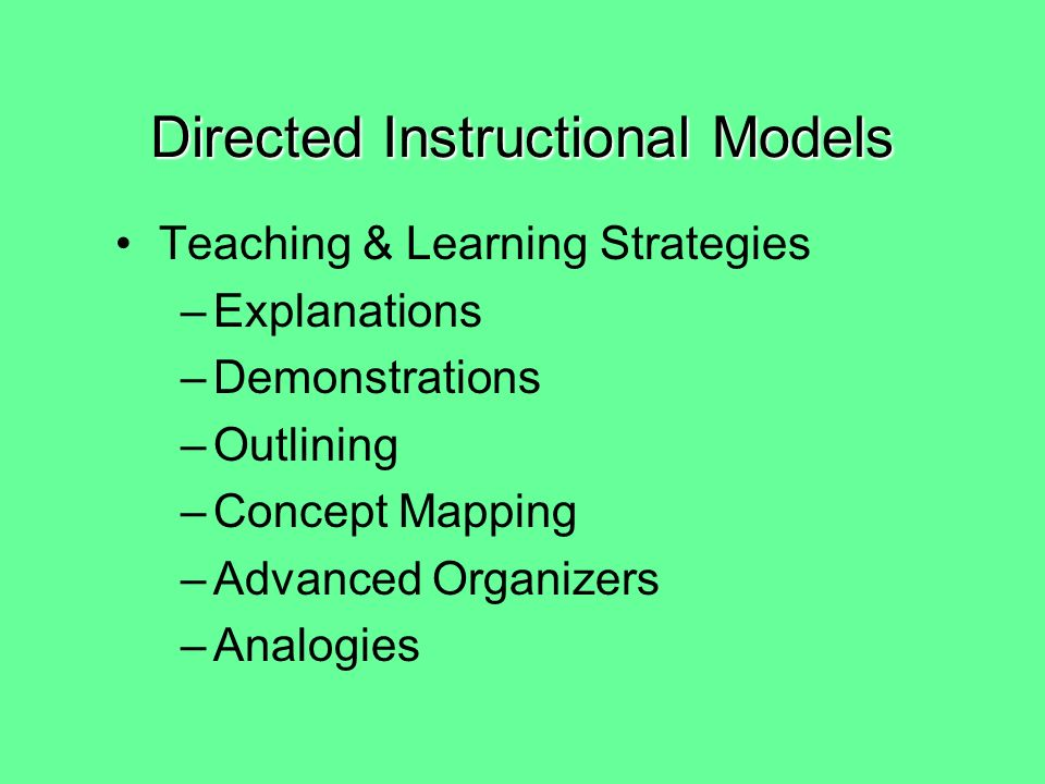 Directed Instructional Models Characteristics: –stress more individualized work than group work –emphasize traditional teaching and assessment methods: lectures, skill worksheets, activities and tests with specific expected responses