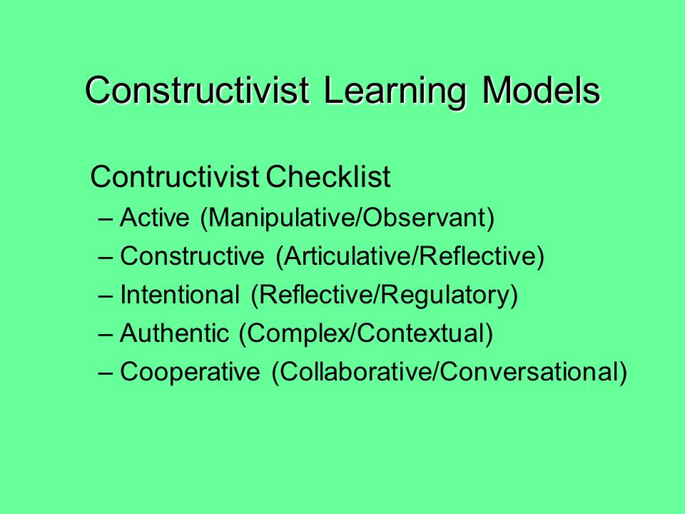 Five attributes of Meaningful Learning –Active (Manipulative/Observant) –Constructive (Articulative/Reflective) –Intentional (Reflective/Regulatory) –Authentic (Complex/Contextual) –Cooperative (Collaborative/Conversational) Constructivist Learning Models