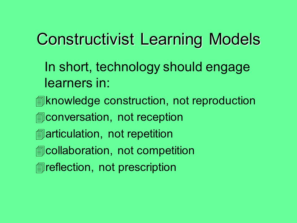 Contructivist Checklist –Active (Manipulative/Observant) –Constructive (Articulative/Reflective) –Intentional (Reflective/Regulatory) –Authentic (Complex/Contextual) –Cooperative (Collaborative/Conversational) Constructivist Learning Models
