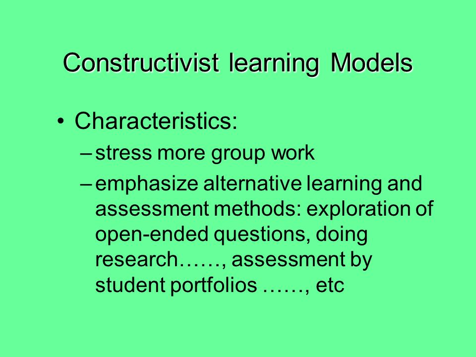 Constructivist learning Models Characteristics: –focus on learning through posing problems, exploring possible answers, and developing products and presentations –pursue more global goals than specify general abilities such as problem solving and research skills