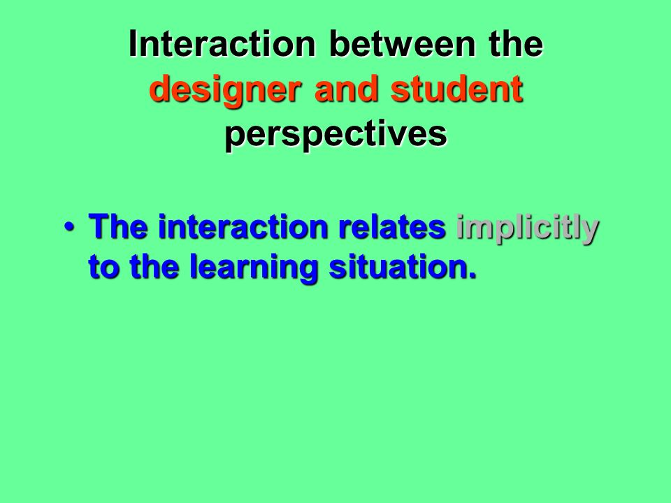 Interaction between the teacher and student perspectives Role of teacherRole of teacher: –  –  directing & controlling power –  –  emphasis on planning a pre- determined teaching plan –  manage classroom resources –  facilitate individual learners –  plan individual students' work –  react to students' initiatives