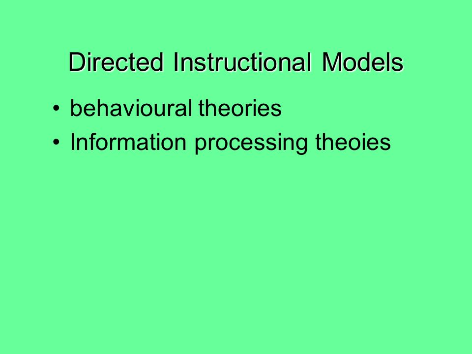 Two Instructional Models Directed instructional models Constructivist learning models