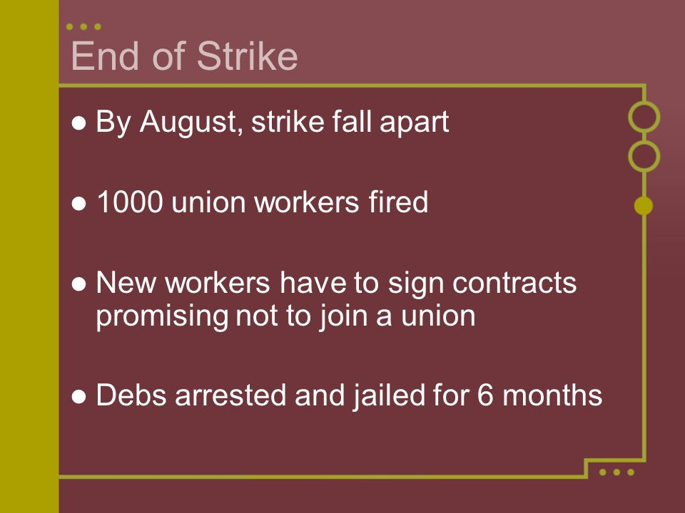 End of Strike By August, strike fall apart 1000 union workers fired New workers have to sign contracts promising not to join a union Debs arrested and jailed for 6 months