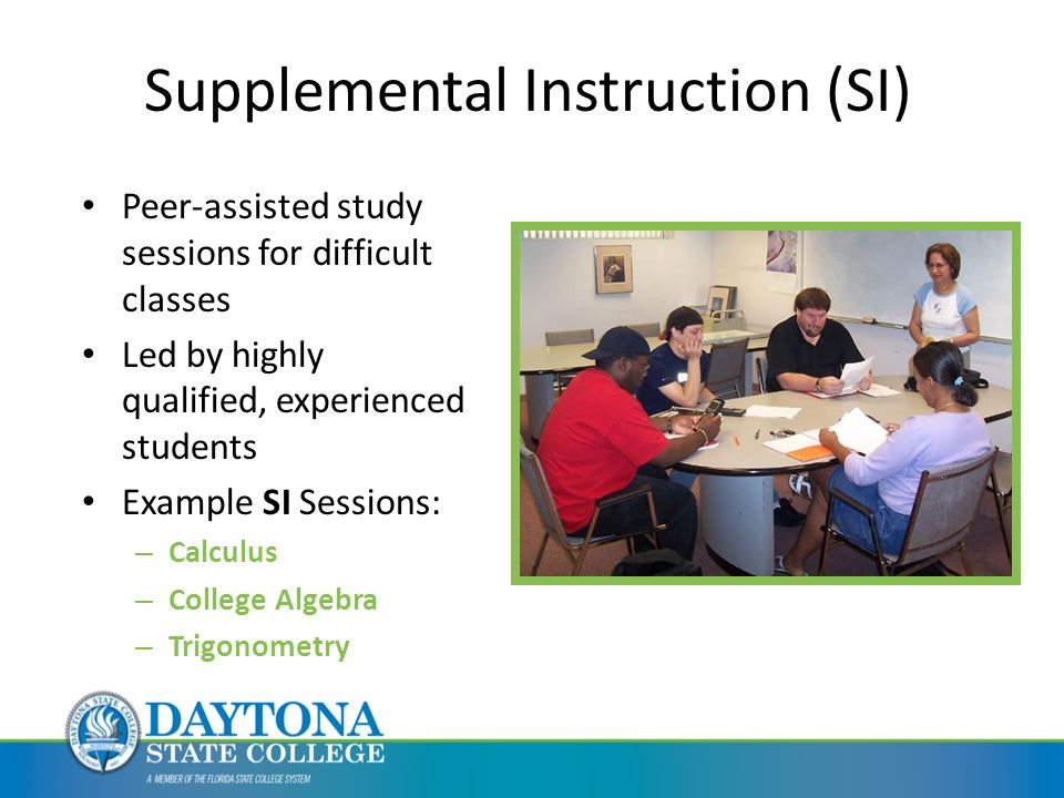 Peer-assisted study sessions for difficult classes Led by highly qualified, experienced students Example SI Sessions: – Calculus – College Algebra – Trigonometry Supplemental Instruction (SI)