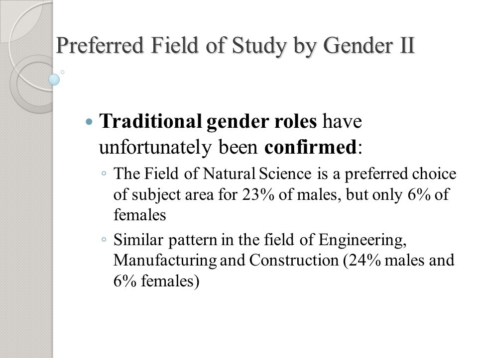 Preferred Field of Study by Gender II Traditional gender roles have unfortunately been confirmed: ◦ The Field of Natural Science is a preferred choice of subject area for 23% of males, but only 6% of females ◦ Similar pattern in the field of Engineering, Manufacturing and Construction (24% males and 6% females)