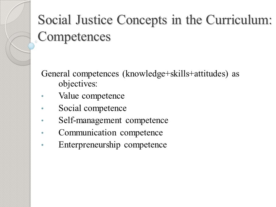 Social Justice Concepts in the Curriculum: Competences General competences (knowledge+skills+attitudes) as objectives: Value competence Social competence Self-management competence Communication competence Enterpreneurship competence