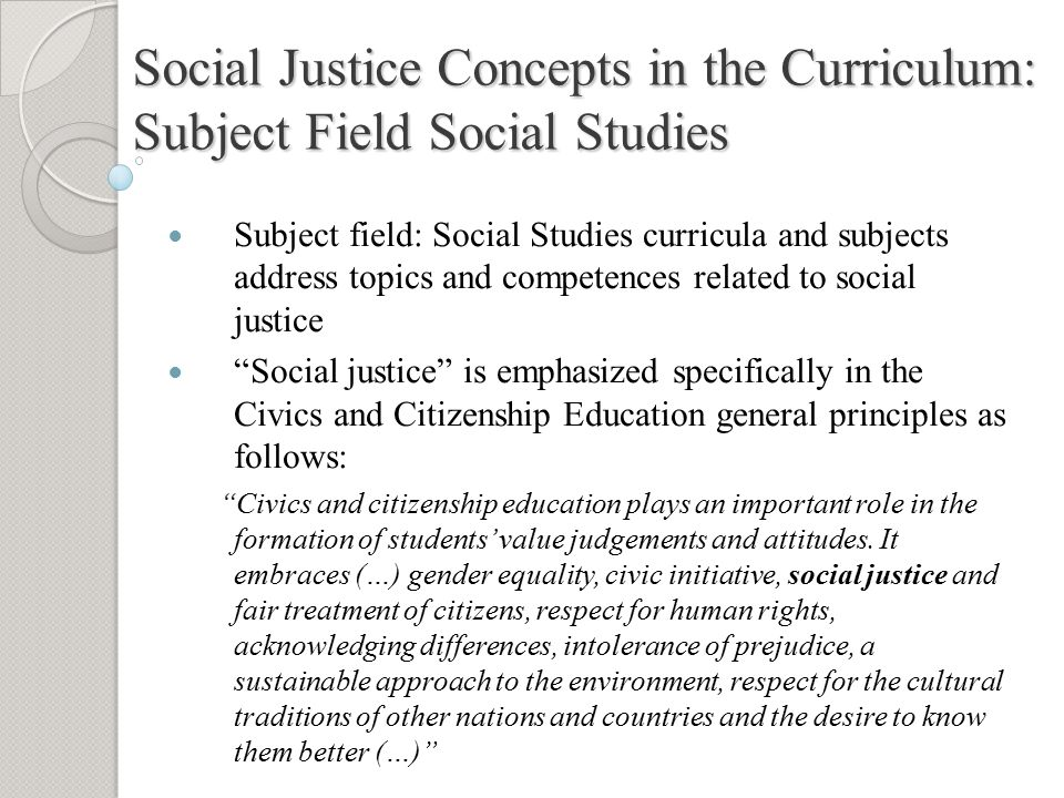 Social Justice Concepts in the Curriculum: Subject Field Social Studies Subject field: Social Studies curricula and subjects address topics and competences related to social justice Social justice is emphasized specifically in the Civics and Citizenship Education general principles as follows: Civics and citizenship education plays an important role in the formation of students' value judgements and attitudes.