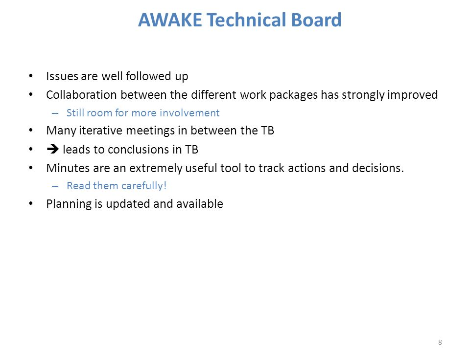 AWAKE Technical Board Issues are well followed up Collaboration between the different work packages has strongly improved – Still room for more involvement Many iterative meetings in between the TB  leads to conclusions in TB Minutes are an extremely useful tool to track actions and decisions.