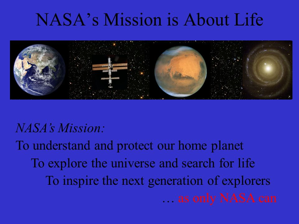 NASA's Mission is About Life NASA's Mission: To understand and protect our home planet To explore the universe and search for life To inspire the next generation of explorers … as only NASA can