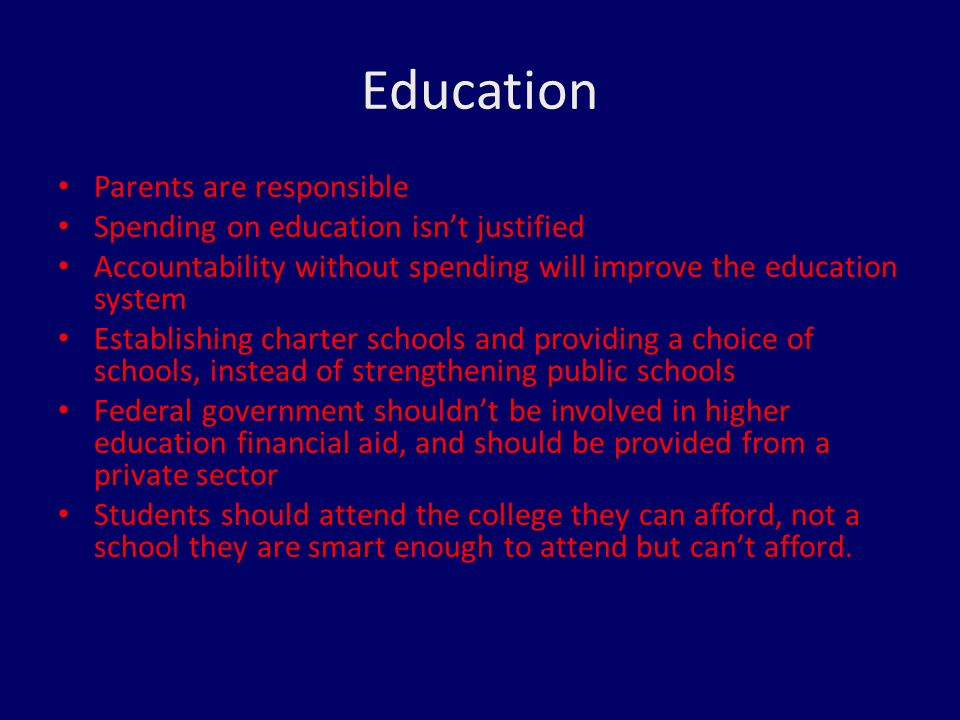 Education Parents are responsible Spending on education isn't justified Accountability without spending will improve the education system Establishing charter schools and providing a choice of schools, instead of strengthening public schools Federal government shouldn't be involved in higher education financial aid, and should be provided from a private sector Students should attend the college they can afford, not a school they are smart enough to attend but can't afford.