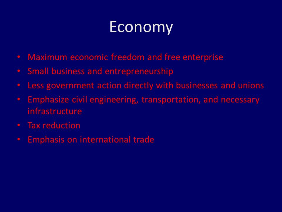 Economy Maximum economic freedom and free enterprise Small business and entrepreneurship Less government action directly with businesses and unions Emphasize civil engineering, transportation, and necessary infrastructure Tax reduction Emphasis on international trade
