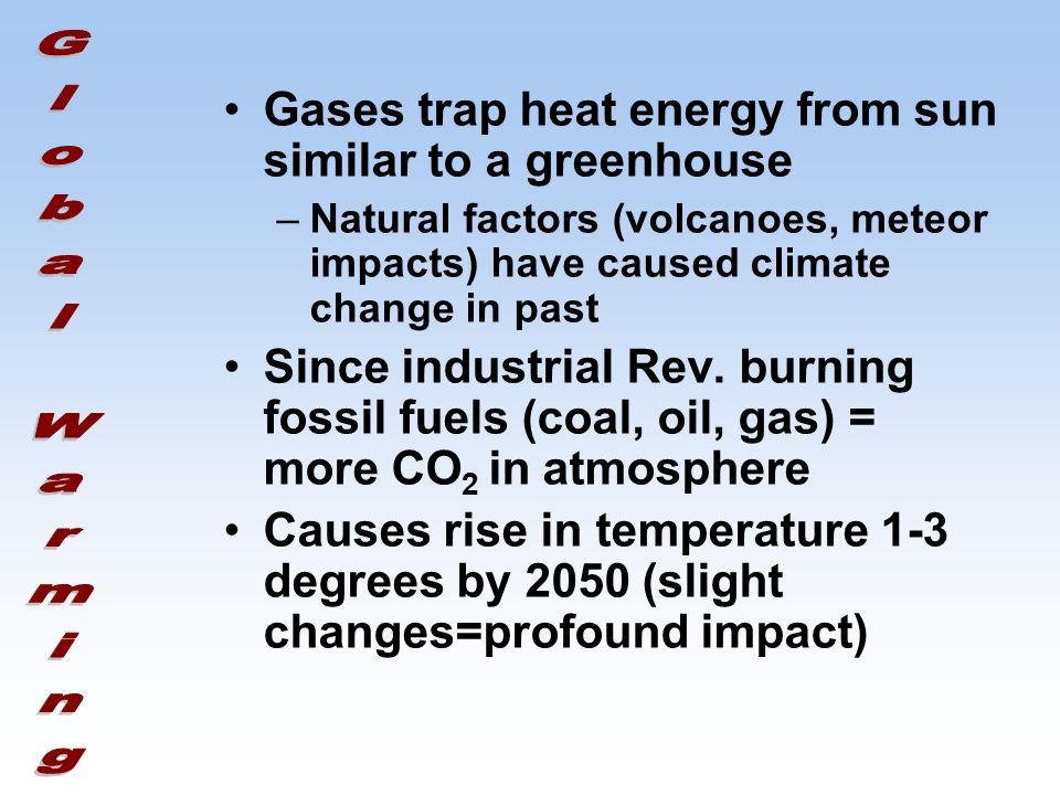 Gases trap heat energy from sun similar to a greenhouse –Natural factors (volcanoes, meteor impacts) have caused climate change in past Since industrial Rev.