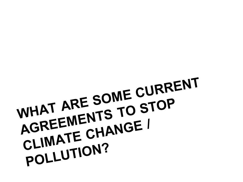 WHAT ARE SOME CURRENT AGREEMENTS TO STOP CLIMATE CHANGE / POLLUTION