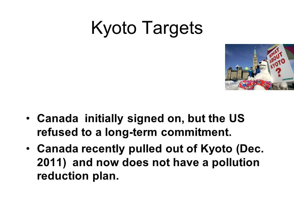 Kyoto Targets Canada initially signed on, but the US refused to a long-term commitment.