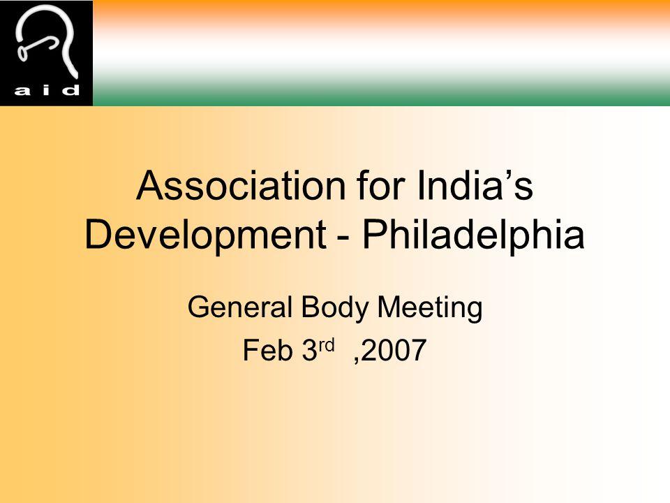 General Body Meeting Feb 3 rd,2007 Association for India's Development - Philadelphia