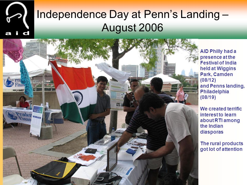 Independence Day at Penn's Landing – August 2006 AID Philly had a presence at the Festival of India held at Wiggins Park, Camden (08/12) and Penns landing, Philadelphia (08/19) We created terrific interest to learn about RTI among the Indian diasporas The rural products got lot of attention
