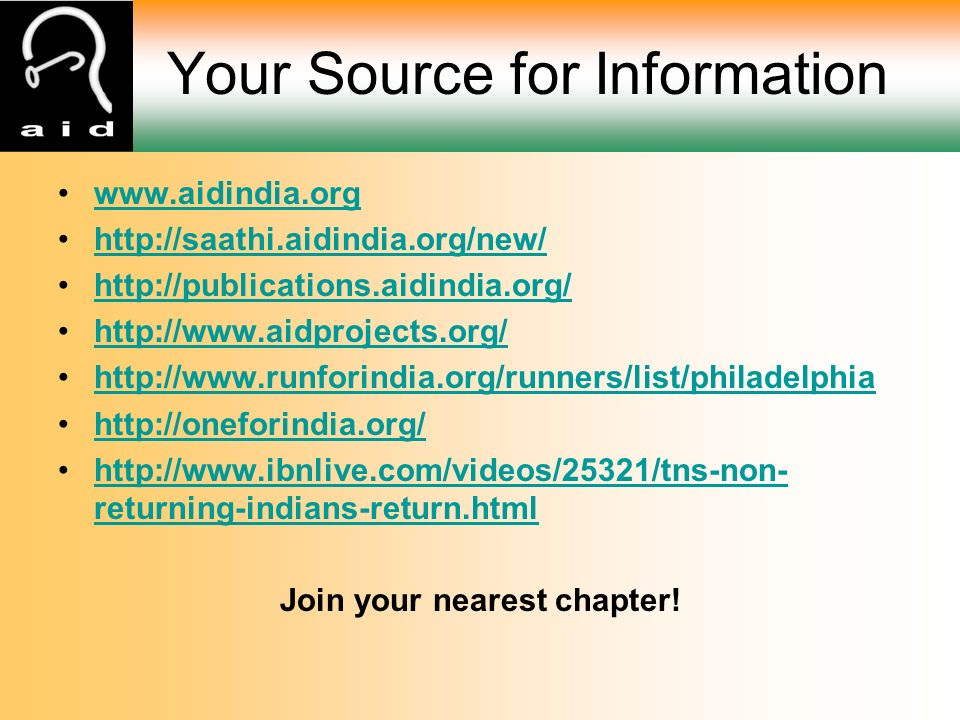 Your Source for Information www.aidindia.org http://saathi.aidindia.org/new/ http://publications.aidindia.org/ http://www.aidprojects.org/ http://www.runforindia.org/runners/list/philadelphia http://oneforindia.org/ http://www.ibnlive.com/videos/25321/tns-non- returning-indians-return.htmlhttp://www.ibnlive.com/videos/25321/tns-non- returning-indians-return.html Join your nearest chapter!