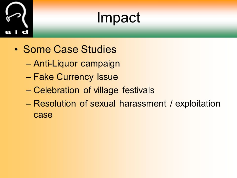 Impact Some Case Studies –Anti-Liquor campaign –Fake Currency Issue –Celebration of village festivals –Resolution of sexual harassment / exploitation case
