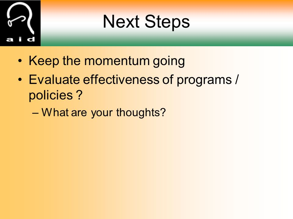 Next Steps Keep the momentum going Evaluate effectiveness of programs / policies .