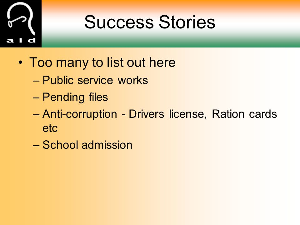 Success Stories Too many to list out here –Public service works –Pending files –Anti-corruption - Drivers license, Ration cards etc –School admission