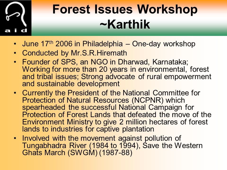 Forest Issues Workshop ~Karthik June 17 th 2006 in Philadelphia – One-day workshop Conducted by Mr.S.R.Hiremath Founder of SPS, an NGO in Dharwad, Karnataka; Working for more than 20 years in environmental, forest and tribal issues; Strong advocate of rural empowerment and sustainable development Currently the President of the National Committee for Protection of Natural Resources (NCPNR) which spearheaded the successful National Campaign for Protection of Forest Lands that defeated the move of the Environment Ministry to give 2 million hectares of forest lands to industries for captive plantation Involved with the movement against pollution of Tungabhadra River (1984 to 1994), Save the Western Ghats March (SWGM) (1987-88)