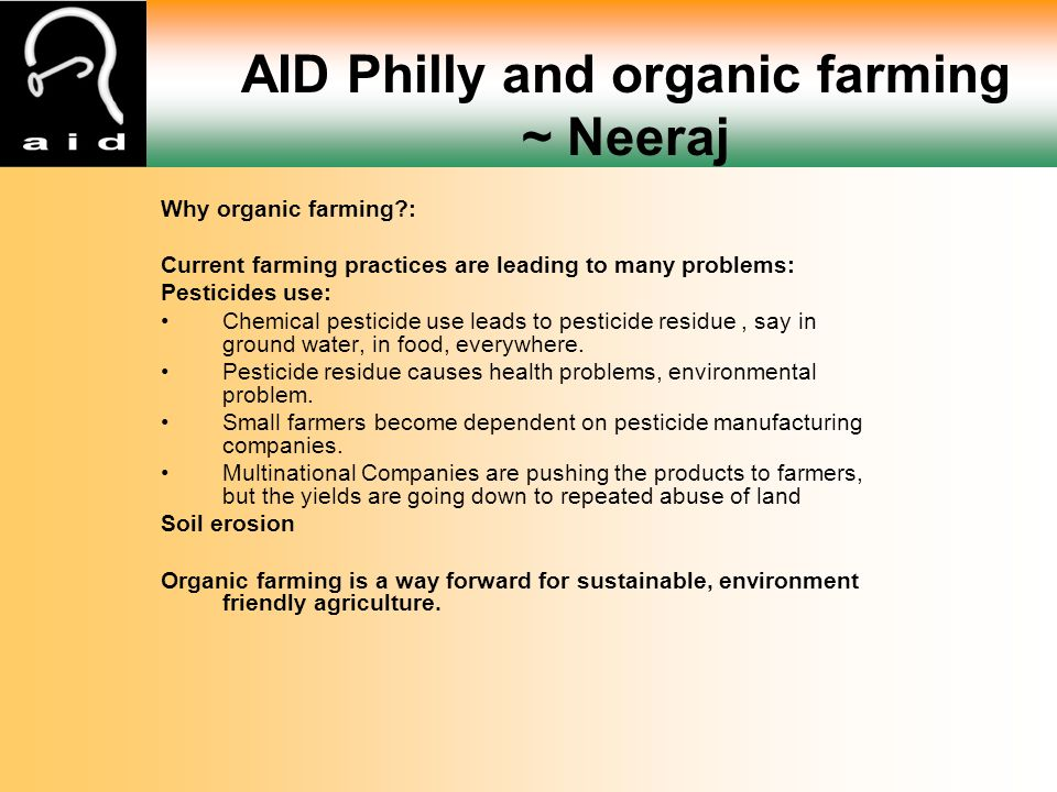 Why organic farming : Current farming practices are leading to many problems: Pesticides use: Chemical pesticide use leads to pesticide residue, say in ground water, in food, everywhere.