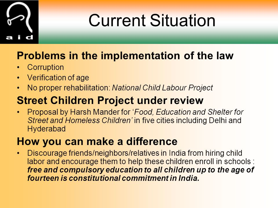 Problems in the implementation of the law Corruption Verification of age No proper rehabilitation: National Child Labour Project Street Children Project under review Proposal by Harsh Mander for 'Food, Education and Shelter for Street and Homeless Children' in five cities including Delhi and Hyderabad How you can make a difference Discourage friends/neighbors/relatives in India from hiring child labor and encourage them to help these children enroll in schools : free and compulsory education to all children up to the age of fourteen is constitutional commitment in India.
