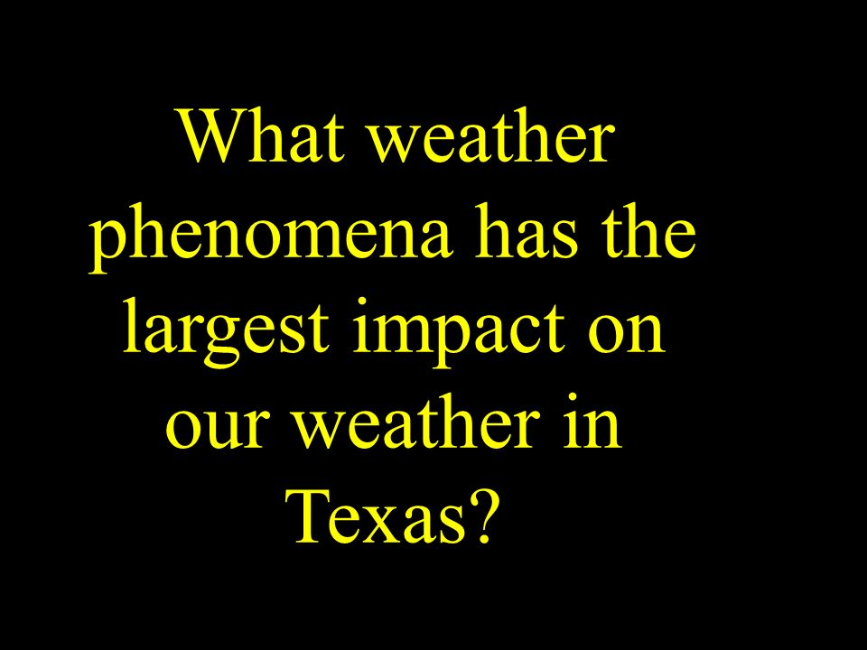 What weather phenomena has the largest impact on our weather in Texas