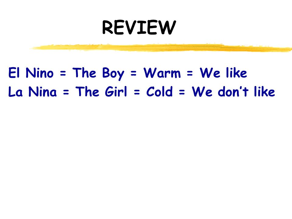REVIEW El Nino = The Boy = Warm = We like La Nina = The Girl = Cold = We don't like