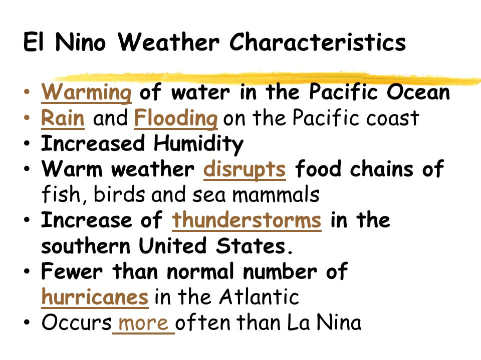Warming of water in the Pacific Ocean Rain and Flooding on the Pacific coast Increased Humidity Warm weather disrupts food chains of fish, birds and sea mammals Increase of thunderstorms in the southern United States.
