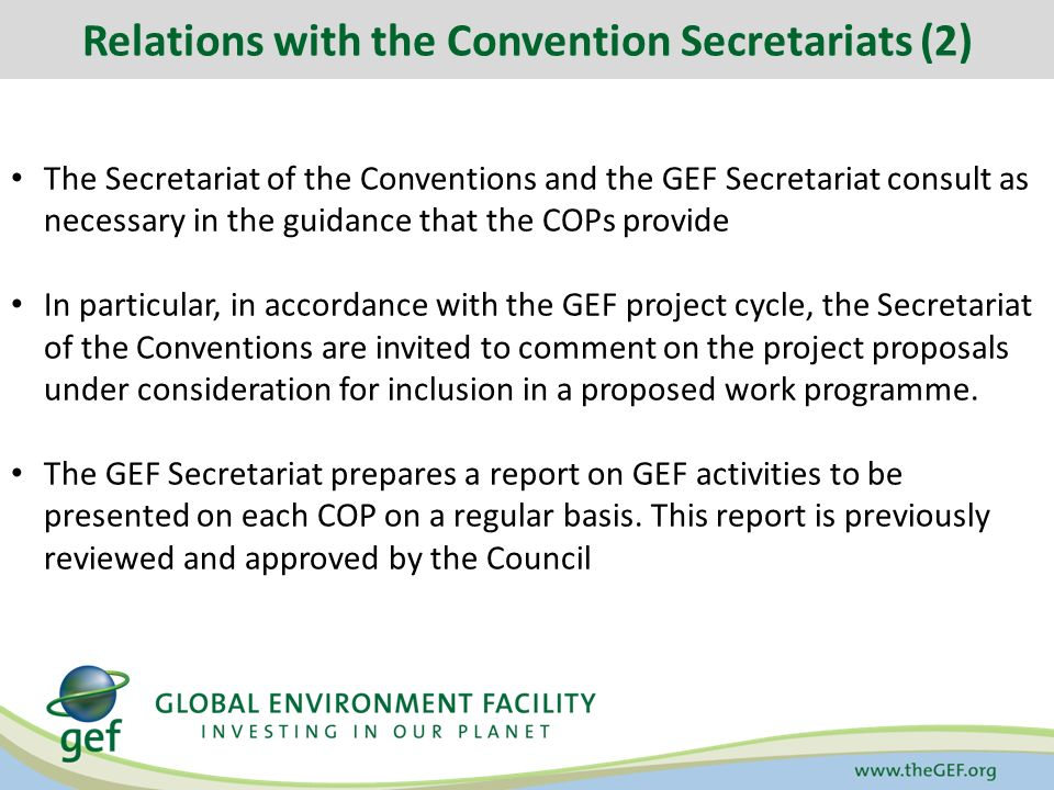 Relations with the Convention Secretariats (2) The Secretariat of the Conventions and the GEF Secretariat consult as necessary in the guidance that the COPs provide In particular, in accordance with the GEF project cycle, the Secretariat of the Conventions are invited to comment on the project proposals under consideration for inclusion in a proposed work programme.