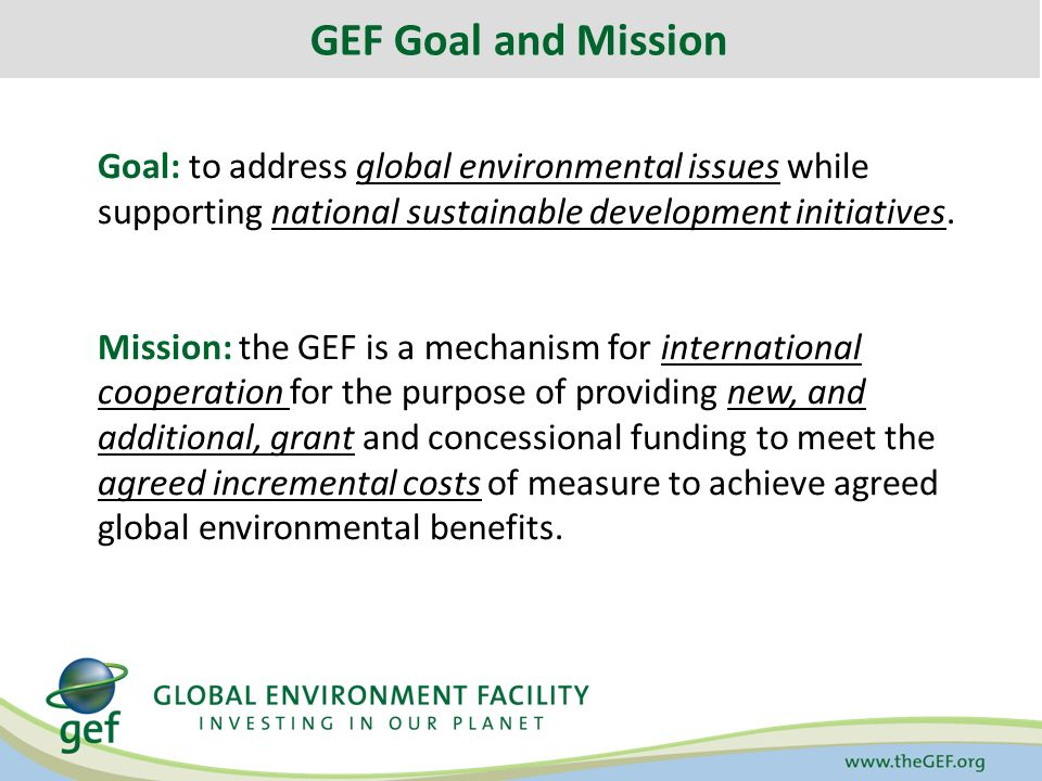 GEF Goal and Mission Goal: to address global environmental issues while supporting national sustainable development initiatives.
