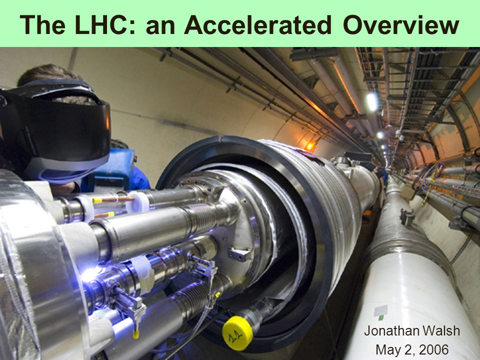 The LHC: an Accelerated Overview Jonathan Walsh May 2, 2006