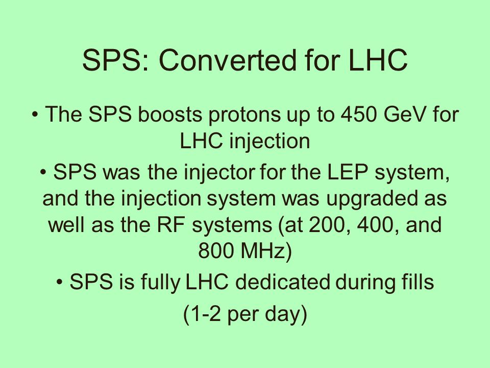 SPS: Converted for LHC The SPS boosts protons up to 450 GeV for LHC injection SPS was the injector for the LEP system, and the injection system was upgraded as well as the RF systems (at 200, 400, and 800 MHz) SPS is fully LHC dedicated during fills (1-2 per day)