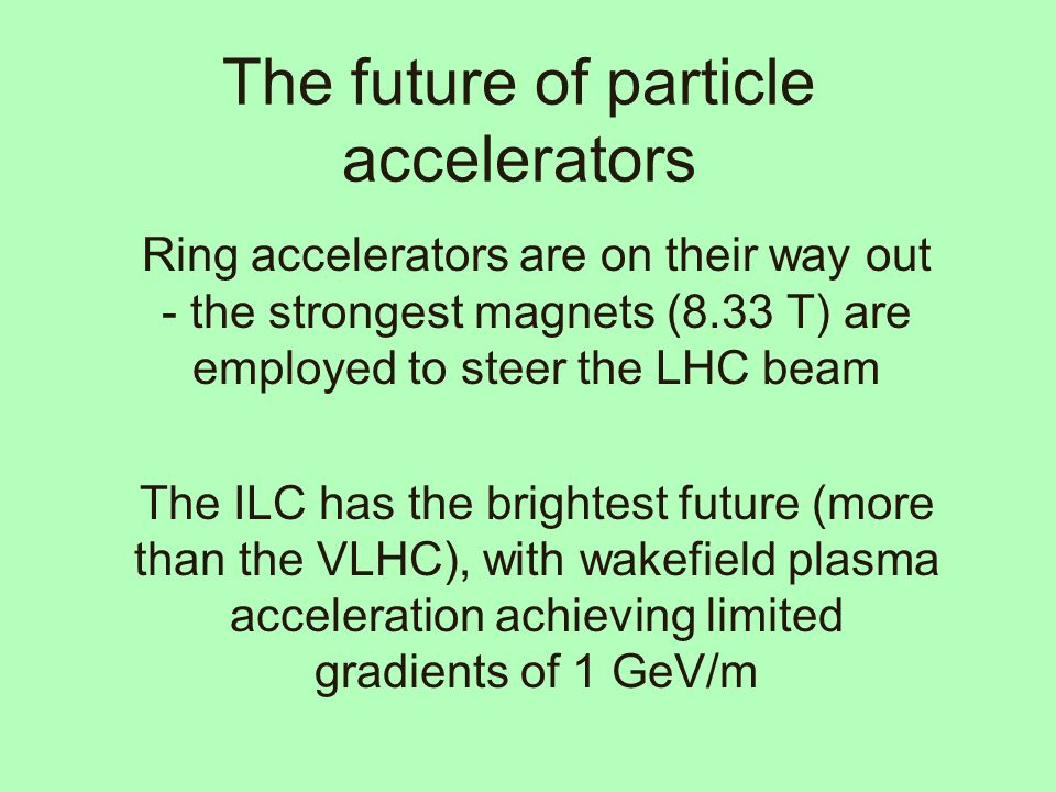 The future of particle accelerators Ring accelerators are on their way out - the strongest magnets (8.33 T) are employed to steer the LHC beam The ILC has the brightest future (more than the VLHC), with wakefield plasma acceleration achieving limited gradients of 1 GeV/m