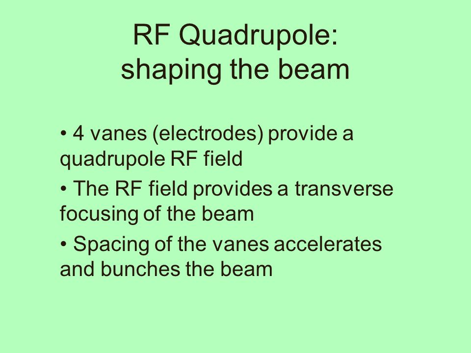 RF Quadrupole: shaping the beam 4 vanes (electrodes) provide a quadrupole RF field The RF field provides a transverse focusing of the beam Spacing of the vanes accelerates and bunches the beam