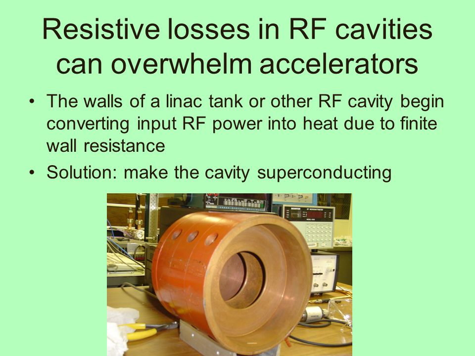 Resistive losses in RF cavities can overwhelm accelerators The walls of a linac tank or other RF cavity begin converting input RF power into heat due to finite wall resistance Solution: make the cavity superconducting