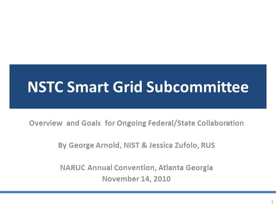 NSTC Smart Grid Subcommittee Overview and Goals for Ongoing Federal/State Collaboration By George Arnold, NIST & Jessica Zufolo, RUS NARUC Annual Convention, Atlanta Georgia November 14, 2010 1