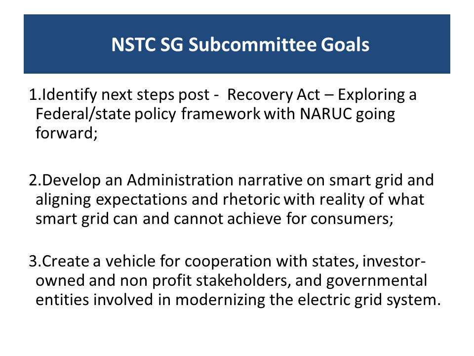 1.Identify next steps post - Recovery Act – Exploring a Federal/state policy framework with NARUC going forward; 2.Develop an Administration narrative on smart grid and aligning expectations and rhetoric with reality of what smart grid can and cannot achieve for consumers; 3.Create a vehicle for cooperation with states, investor- owned and non profit stakeholders, and governmental entities involved in modernizing the electric grid system.